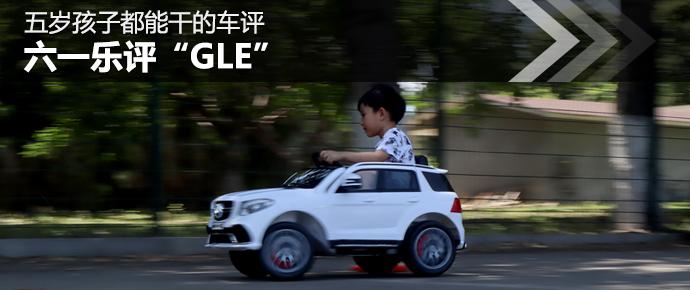 """五岁孩子都能干的车评 六一乐评""""GLE"""""""